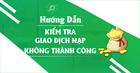 [Hướng Dẫn] KIỂM TRA GIAO DỊCH NẠP KHÔNG THÀNH CÔNG
